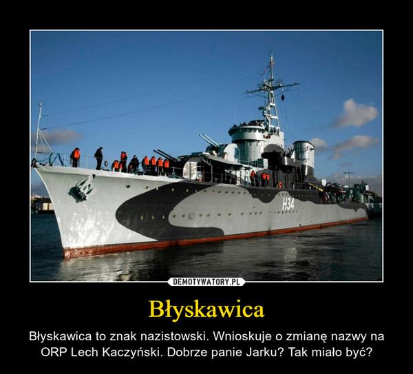 Błyskawica – Błyskawica to znak nazistowski. Wnioskuje o zmianę nazwy na ORP Lech Kaczyński. Dobrze panie Jarku? Tak miało być?