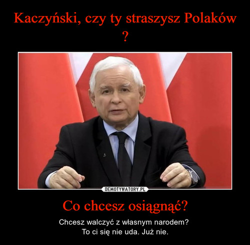 Kaczyński, czy ty straszysz Polaków ? Co chcesz osiągnąć?