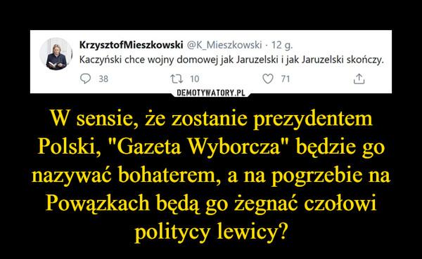"""W sensie, że zostanie prezydentem Polski, """"Gazeta Wyborcza"""" będzie go nazywać bohaterem, a na pogrzebie na Powązkach będą go żegnać czołowi politycy lewicy? –"""