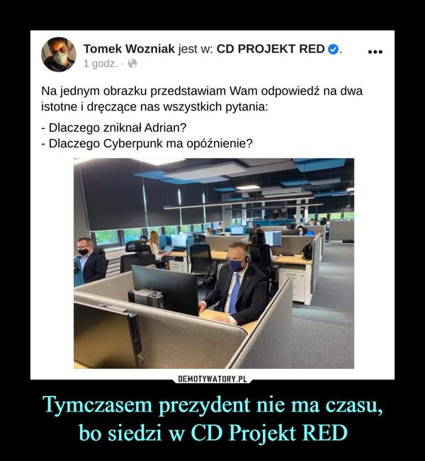 Tymczasem prezydent nie ma czasu,bo siedzi w CD Projekt RED –