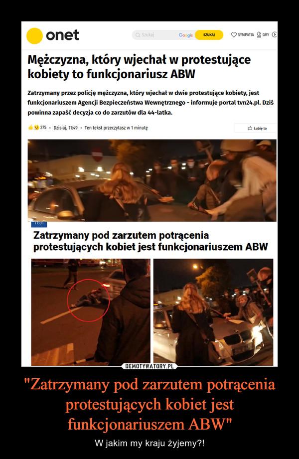 """""""Zatrzymany pod zarzutem potrącenia protestujących kobiet jest funkcjonariuszem ABW"""" – W jakim my kraju żyjemy?! onetMężczyzna, który wjechał w protestującekobiety to funkcjonariusz ABWZatrzymany przez policję mężczyzna, który wjechał w dwie protestujące kobiety, jestfunkcjonariuszem Agencji Bezpieczeństwa Wewnętrznego - informuje portaltvn24.pl. Dziśpowinna zapaść decyzja co do zarzutów dla 44-latka.Zatrzymany pod zarzutem potrąceniaprotestujących kobiet jest funkcjonariuszem ABW"""