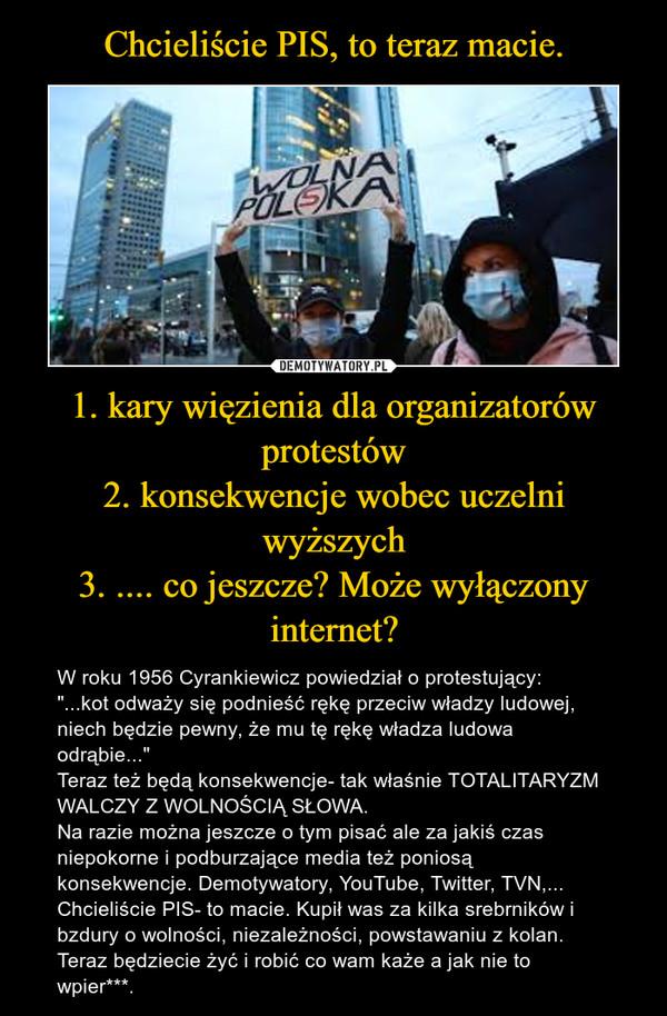 """1. kary więzienia dla organizatorów protestów2. konsekwencje wobec uczelni wyższych3. .... co jeszcze? Może wyłączony internet? – W roku 1956 Cyrankiewicz powiedział o protestujący:""""...kot odważy się podnieść rękę przeciw władzy ludowej, niech będzie pewny, że mu tę rękę władza ludowa odrąbie...""""Teraz też będą konsekwencje- tak właśnie TOTALITARYZM WALCZY Z WOLNOŚCIĄ SŁOWA. Na razie można jeszcze o tym pisać ale za jakiś czas niepokorne i podburzające media też poniosą konsekwencje. Demotywatory, YouTube, Twitter, TVN,...Chcieliście PIS- to macie. Kupił was za kilka srebrników i bzdury o wolności, niezależności, powstawaniu z kolan. Teraz będziecie żyć i robić co wam każe a jak nie to wpier***."""