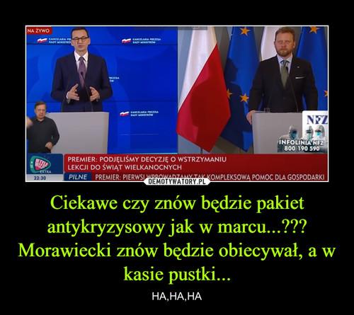 Ciekawe czy znów będzie pakiet antykryzysowy jak w marcu...??? Morawiecki znów będzie obiecywał, a w kasie pustki...