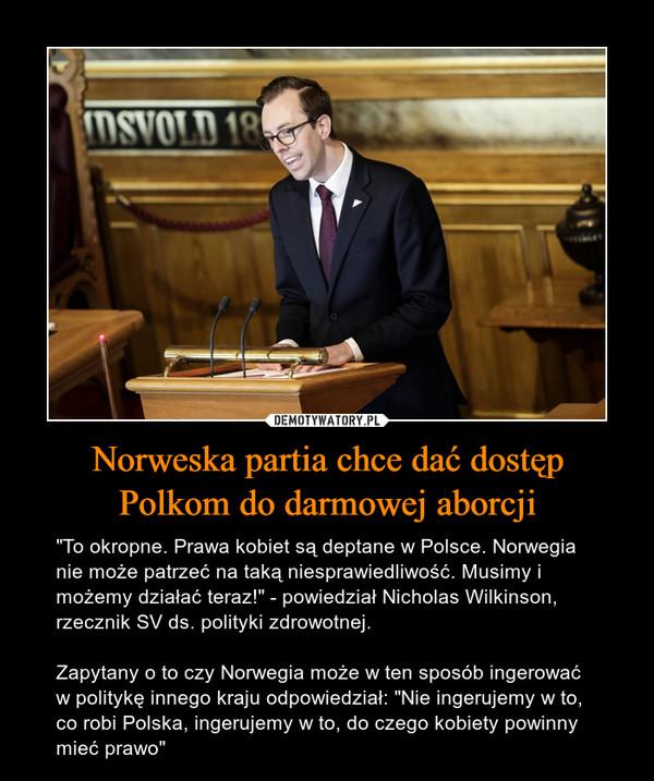 """Norweska partia chce dać dostępPolkom do darmowej aborcji – """"To okropne. Prawa kobiet są deptane w Polsce. Norwegia nie może patrzeć na taką niesprawiedliwość. Musimy i możemy działać teraz!"""" - powiedział Nicholas Wilkinson, rzecznik SV ds. polityki zdrowotnej. Zapytany o to czy Norwegia może w ten sposób ingerować w politykę innego kraju odpowiedział: """"Nie ingerujemy w to, co robi Polska, ingerujemy w to, do czego kobiety powinny mieć prawo"""""""