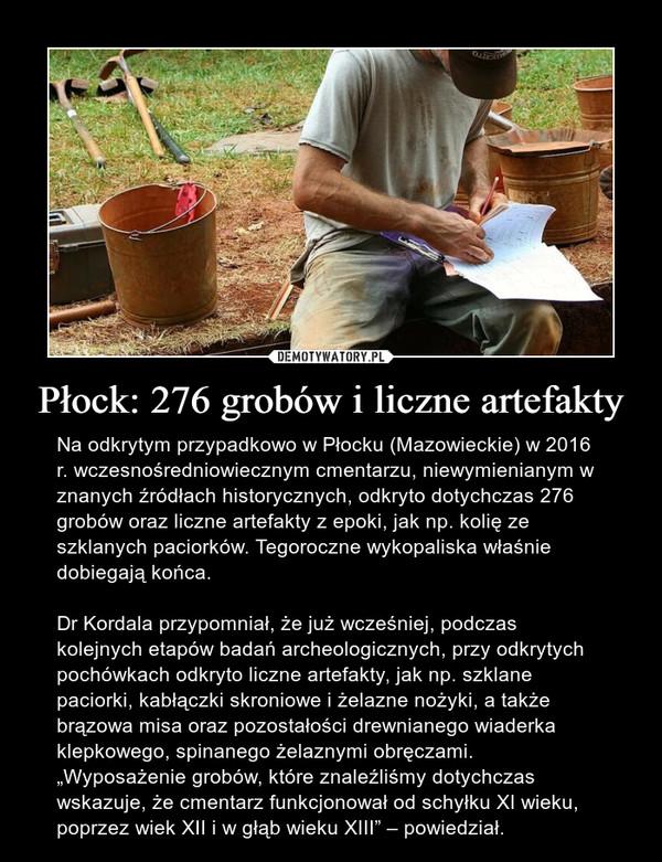 """Płock: 276 grobów i liczne artefakty – Na odkrytym przypadkowo w Płocku (Mazowieckie) w 2016 r. wczesnośredniowiecznym cmentarzu, niewymienianym w znanych źródłach historycznych, odkryto dotychczas 276 grobów oraz liczne artefakty z epoki, jak np. kolię ze szklanych paciorków. Tegoroczne wykopaliska właśnie dobiegają końca.Dr Kordala przypomniał, że już wcześniej, podczas kolejnych etapów badań archeologicznych, przy odkrytych pochówkach odkryto liczne artefakty, jak np. szklane paciorki, kabłączki skroniowe i żelazne nożyki, a także brązowa misa oraz pozostałości drewnianego wiaderka klepkowego, spinanego żelaznymi obręczami. """"Wyposażenie grobów, które znaleźliśmy dotychczas wskazuje, że cmentarz funkcjonował od schyłku XI wieku, poprzez wiek XII i w głąb wieku XIII"""" – powiedział."""