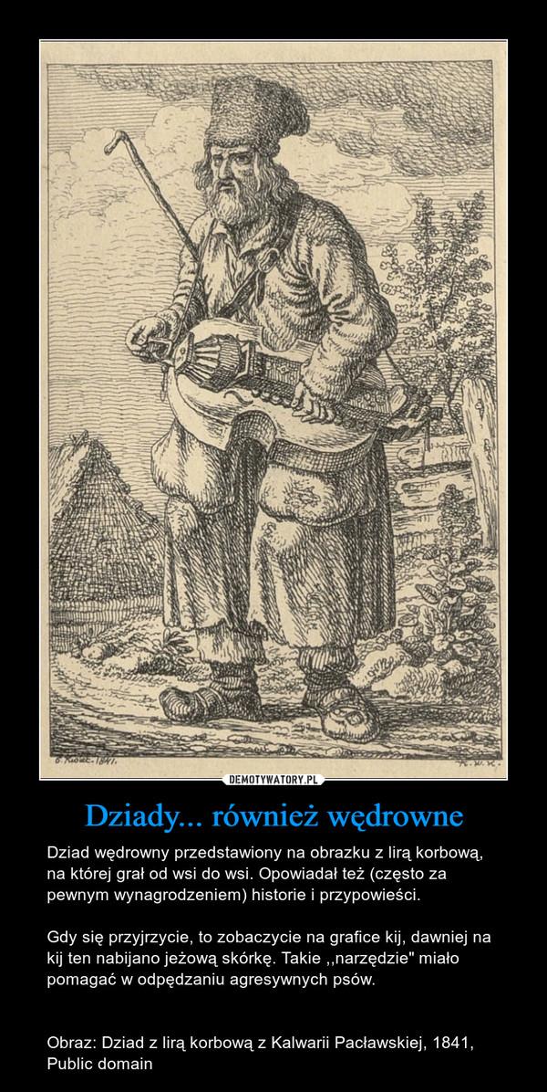 """Dziady... również wędrowne – Dziad wędrowny przedstawiony na obrazku z lirą korbową, na której grał od wsi do wsi. Opowiadał też (często za pewnym wynagrodzeniem) historie i przypowieści. Gdy się przyjrzycie, to zobaczycie na grafice kij, dawniej na kij ten nabijano jeżową skórkę. Takie ,,narzędzie"""" miało pomagać w odpędzaniu agresywnych psów. Obraz: Dziad z lirą korbową z Kalwarii Pacławskiej, 1841, Public domain"""