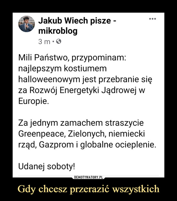 Gdy chcesz przerazić wszystkich –  Jakub Wiech pisze - mikroblog5 min  · Mili Państwo, przypominam: najlepszym kostiumem halloweenowym jest przebranie się za Rozwój Energetyki Jądrowej w Europie.Za jednym zamachem straszycie Greenpeace, Zielonych, niemiecki rząd, Gazprom i globalne ocieplenie.Udanej soboty!