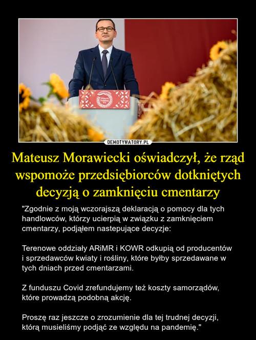 Mateusz Morawiecki oświadczył, że rząd wspomoże przedsiębiorców dotkniętych decyzją o zamknięciu cmentarzy