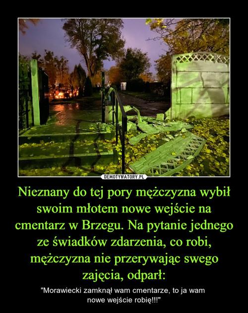 Nieznany do tej pory mężczyzna wybił swoim młotem nowe wejście na cmentarz w Brzegu. Na pytanie jednego ze świadków zdarzenia, co robi, mężczyzna nie przerywając swego zajęcia, odparł: