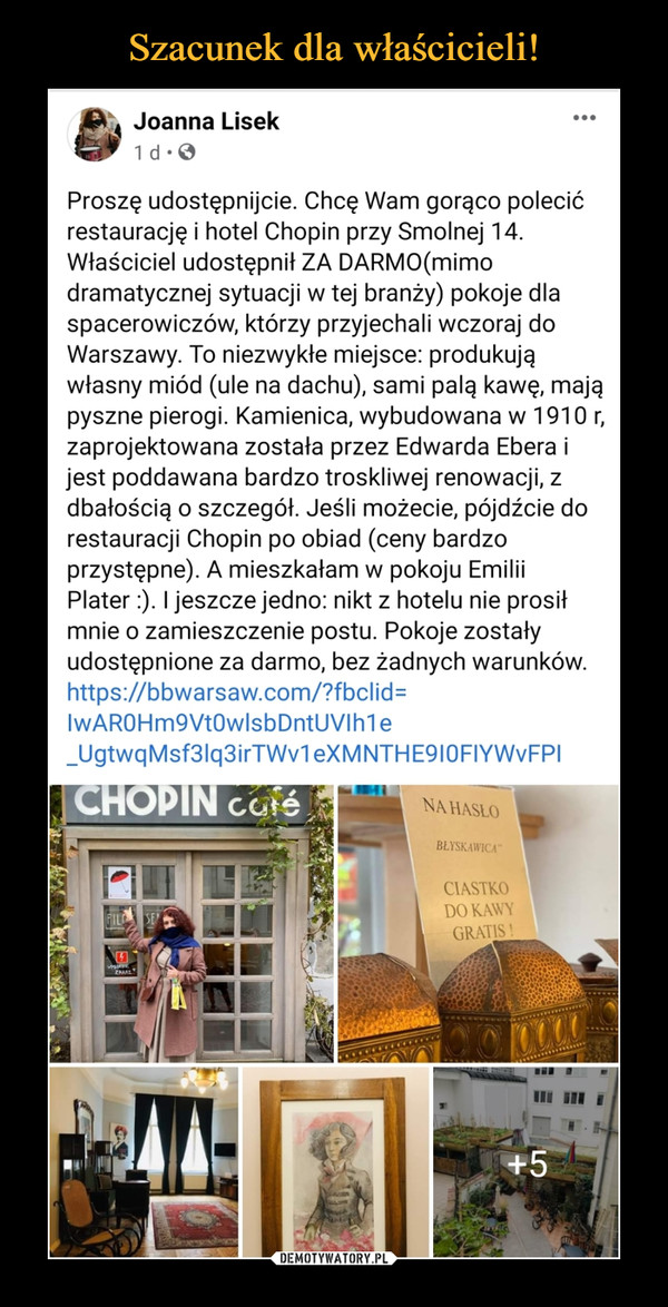 –  Proszę udostępnijcie. Chcę Wam gorąco polecić restaurację i hotel Chopin przy Smolnej 14. Właściciel udostępnił ZA DARMO(mimo dramatycznej sytuacji w tej branży) pokoje dla spacerowiczów, którzy przyjechali wczoraj do Warszawy. To niezwykłe miejsce: produkują własny miód (ule na dachu), sami palą kawę, mają pyszne pierogi. Kamienica, wybudowana w 1910 r, zaprojektowana została przez Edwarda Ebera i jest poddawana bardzo troskliwej renowacji, z dbałością o szczegół. Jeśli możecie, pójdźcie do restauracji Chopin po obiad (ceny bardzo przystępne). A mieszkałam w pokoju Emilii Plater