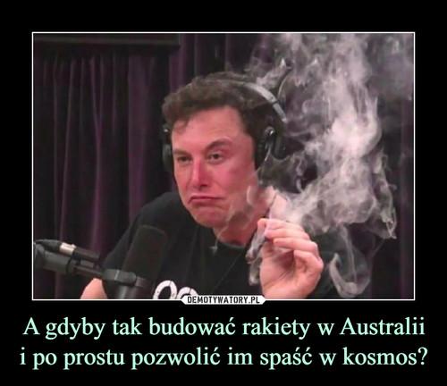 A gdyby tak budować rakiety w Australii i po prostu pozwolić im spaść w kosmos?