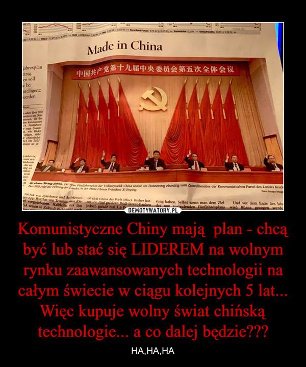 Komunistyczne Chiny mają  plan - chcą być lub stać się LIDEREM na wolnym rynku zaawansowanych technologii na całym świecie w ciągu kolejnych 5 lat... Więc kupuje wolny świat chińską technologie... a co dalej będzie??? – HA,HA,HA