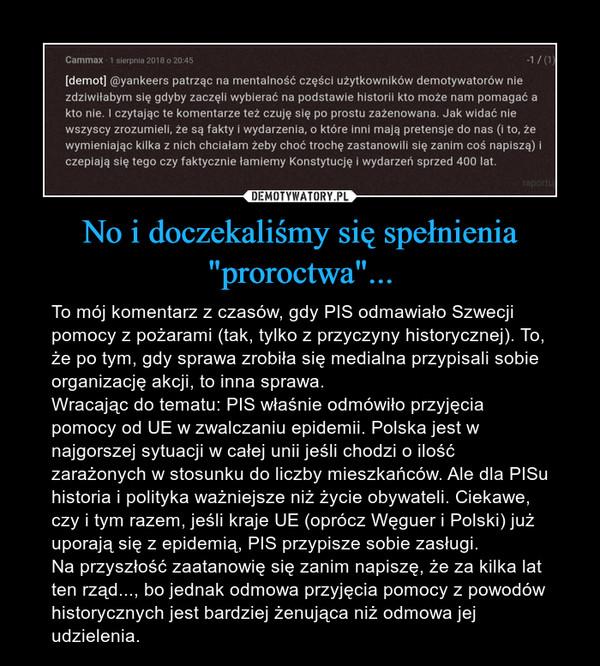 """No i doczekaliśmy się spełnienia """"proroctwa""""... – To mój komentarz z czasów, gdy PIS odmawiało Szwecji pomocy z pożarami (tak, tylko z przyczyny historycznej). To, że po tym, gdy sprawa zrobiła się medialna przypisali sobie organizację akcji, to inna sprawa.Wracając do tematu: PIS właśnie odmówiło przyjęcia pomocy od UE w zwalczaniu epidemii. Polska jest w najgorszej sytuacji w całej unii jeśli chodzi o ilość zarażonych w stosunku do liczby mieszkańców. Ale dla PISu historia i polityka ważniejsze niż życie obywateli. Ciekawe, czy i tym razem, jeśli kraje UE (oprócz Węguer i Polski) już uporają się z epidemią, PIS przypisze sobie zasługi.Na przyszłość zaatanowię się zanim napiszę, że za kilka lat ten rząd..., bo jednak odmowa przyjęcia pomocy z powodów historycznych jest bardziej żenująca niż odmowa jej udzielenia."""