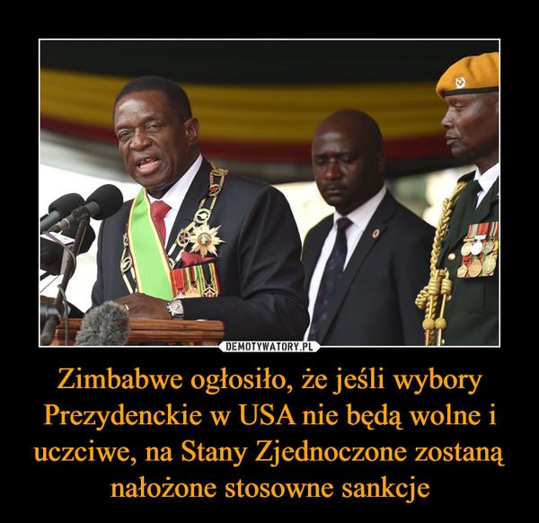 Zimbabwe ogłosiło, że jeśli wybory Prezydenckie w USA nie będą wolne i uczciwe, na Stany Zjednoczone zostaną nałożone stosowne sankcje –