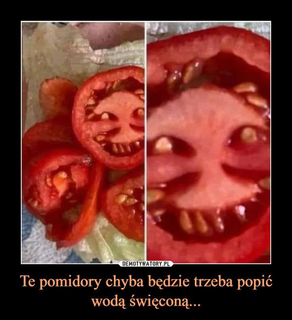 Te pomidory chyba będzie trzeba popić wodą święconą... –