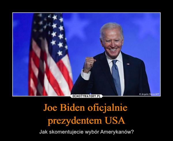Joe Biden oficjalnie prezydentem USA – Jak skomentujecie wybór Amerykanów?