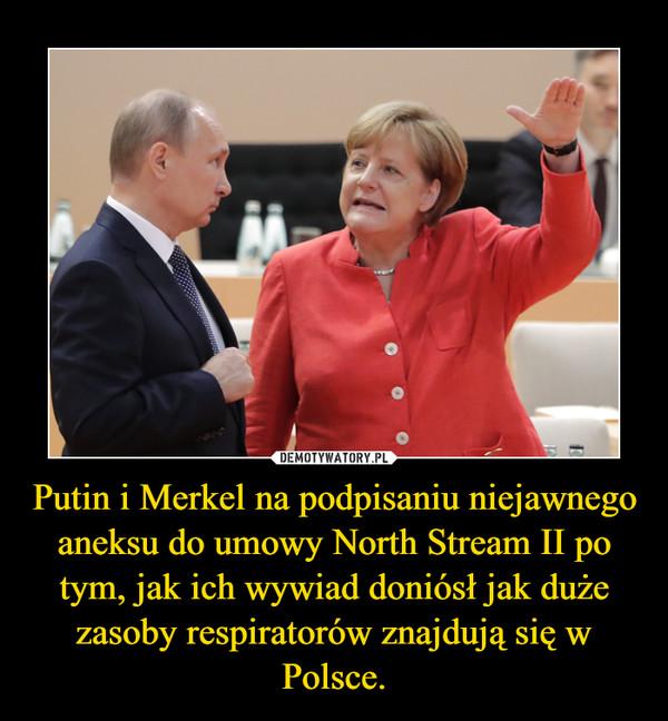 Putin i Merkel na podpisaniu niejawnego aneksu do umowy North Stream II po tym, jak ich wywiad doniósł jak duże zasoby respiratorów znajdują się w Polsce. –