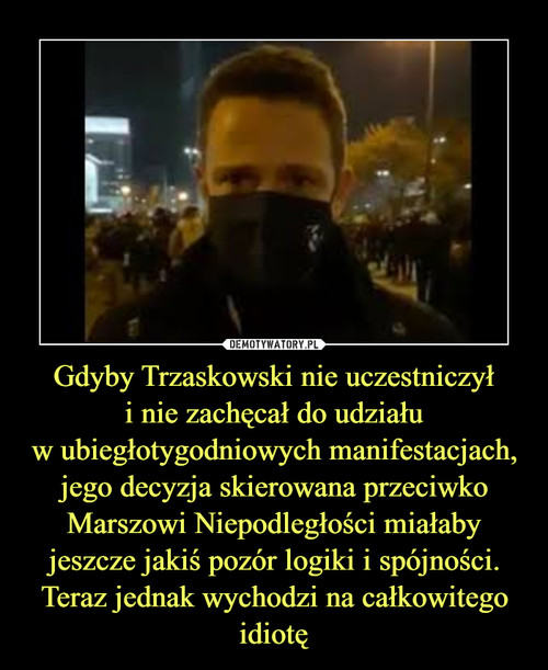 Gdyby Trzaskowski nie uczestniczył i nie zachęcał do udziału w ubiegłotygodniowych manifestacjach, jego decyzja skierowana przeciwko Marszowi Niepodległości miałaby jeszcze jakiś pozór logiki i spójności. Teraz jednak wychodzi na całkowitego idiotę