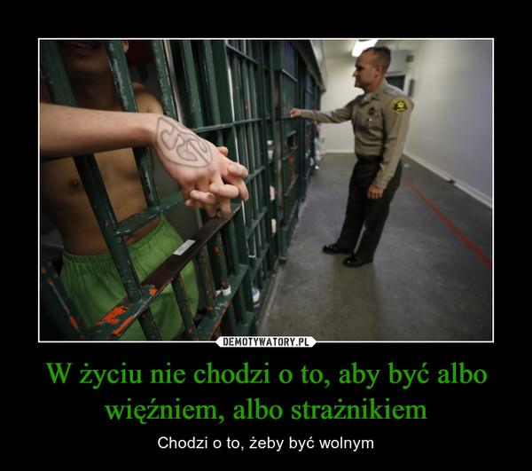 W życiu nie chodzi o to, aby być albo więźniem, albo strażnikiem