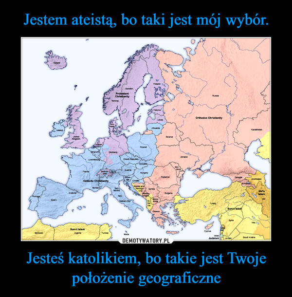Jesteś katolikiem, bo takie jest Twoje położenie geograficzne –