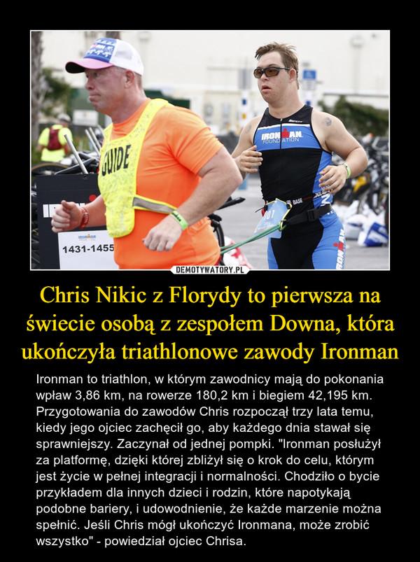 """Chris Nikic z Florydy to pierwsza na świecie osobą z zespołem Downa, która ukończyła triathlonowe zawody Ironman – Ironman to triathlon, w którym zawodnicy mają do pokonania wpław 3,86 km, na rowerze 180,2 km i biegiem 42,195 km. Przygotowania do zawodów Chris rozpoczął trzy lata temu, kiedy jego ojciec zachęcił go, aby każdego dnia stawał się sprawniejszy. Zaczynał od jednej pompki. """"Ironman posłużył za platformę, dzięki której zbliżył się o krok do celu, którym jest życie w pełnej integracji i normalności. Chodziło o bycie przykładem dla innych dzieci i rodzin, które napotykają podobne bariery, i udowodnienie, że każde marzenie można spełnić. Jeśli Chris mógł ukończyć Ironmana, może zrobić wszystko"""" - powiedział ojciec Chrisa."""