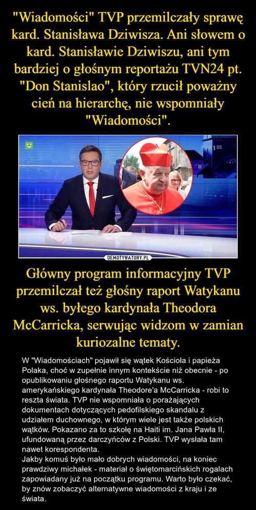 """""""Wiadomości"""" TVP przemilczały sprawę kard. Stanisława Dziwisza. Ani słowem o kard. Stanisławie Dziwiszu, ani tym bardziej o głośnym reportażu TVN24 pt. """"Don Stanislao"""", który rzucił poważny cień na hierarchę, nie wspomniały """"Wiadomości"""". Główny program informacyjny TVP przemilczał też głośny raport Watykanu ws. byłego kardynała Theodora McCarricka, serwując widzom w zamian kuriozalne tematy."""