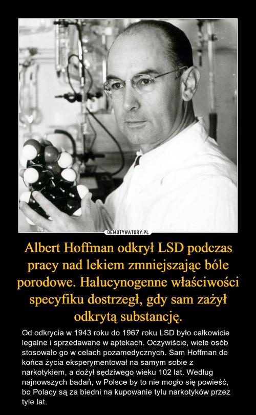 Albert Hoffman odkrył LSD podczas pracy nad lekiem zmniejszając bóle porodowe. Halucynogenne właściwości specyfiku dostrzegł, gdy sam zażył odkrytą substancję.