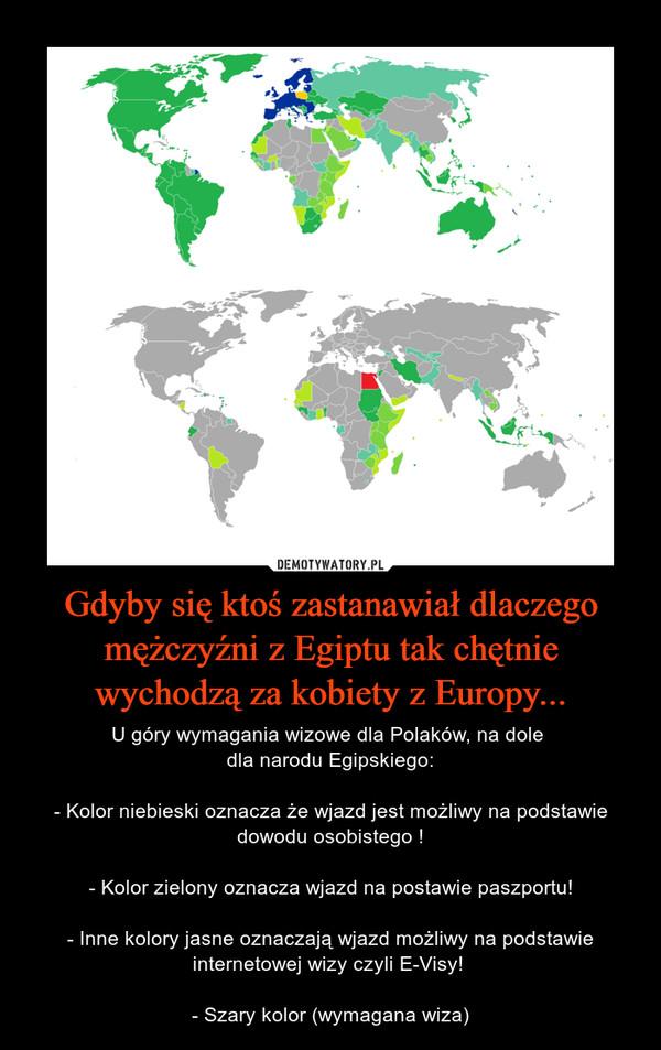 Gdyby się ktoś zastanawiał dlaczego mężczyźni z Egiptu tak chętnie wychodzą za kobiety z Europy... – U góry wymagania wizowe dla Polaków, na dole dla narodu Egipskiego:- Kolor niebieski oznacza że wjazd jest możliwy na podstawie dowodu osobistego !- Kolor zielony oznacza wjazd na postawie paszportu!- Inne kolory jasne oznaczają wjazd możliwy na podstawie internetowej wizy czyli E-Visy! - Szary kolor (wymagana wiza)