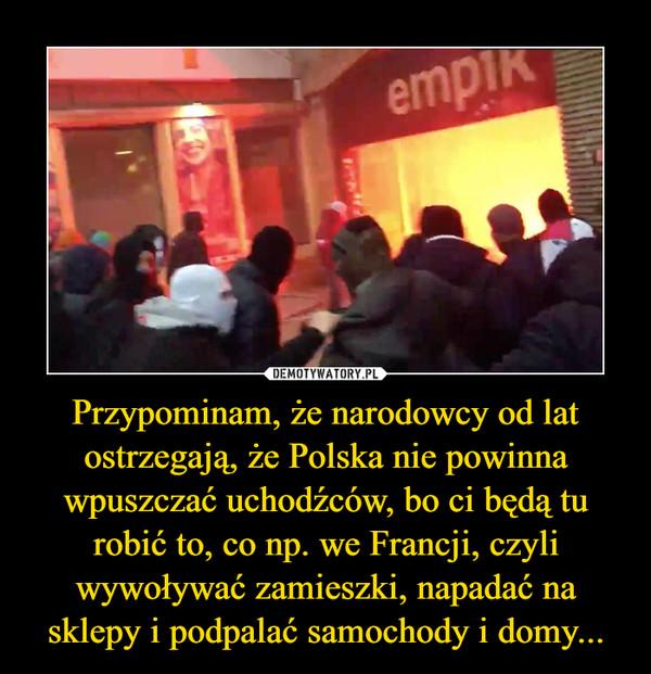 Przypominam, że narodowcy od lat ostrzegają, że Polska nie powinna wpuszczać uchodźców, bo ci będą tu robić to, co np. we Francji, czyli wywoływać zamieszki, napadać na sklepy i podpalać samochody i domy... –