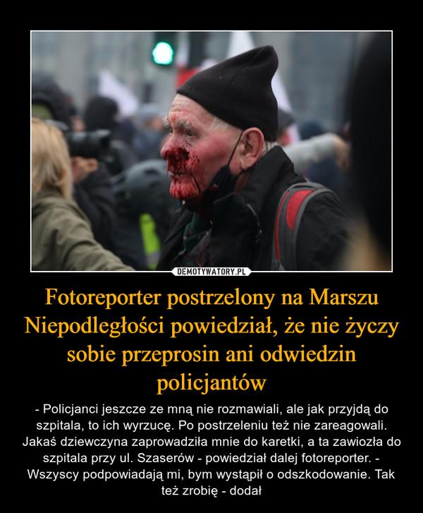 Fotoreporter postrzelony na Marszu Niepodległości powiedział, że nie życzy sobie przeprosin ani odwiedzin policjantów – - Policjanci jeszcze ze mną nie rozmawiali, ale jak przyjdą do szpitala, to ich wyrzucę. Po postrzeleniu też nie zareagowali. Jakaś dziewczyna zaprowadziła mnie do karetki, a ta zawiozła do szpitala przy ul. Szaserów - powiedział dalej fotoreporter. - Wszyscy podpowiadają mi, bym wystąpił o odszkodowanie. Tak też zrobię - dodał