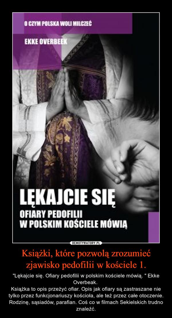 """Książki, które pozwolą zrozumieć zjawisko pedofilii w kościele 1. – """"Lękajcie się. Ofiary pedofilii w polskim kościele mówią. """" Ekke Overbeak. Książka to opis przeżyć ofiar. Opis jak ofiary są zastraszane nie tylko przez funkcjonariuszy kościoła, ale też przez całe otoczenie. Rodzinę, sąsiadów, parafian. Coś co w filmach Sekielskich trudno znaleźć."""