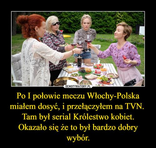 Po I połowie meczu Włochy-Polska miałem dosyć, i przełączyłem na TVN.  Tam był serial Królestwo kobiet. Okazało się że to był bardzo dobry wybór.