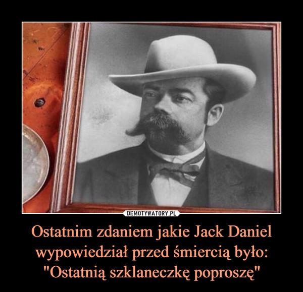 """Ostatnim zdaniem jakie Jack Daniel wypowiedział przed śmiercią było: """"Ostatnią szklaneczkę poproszę"""" –"""
