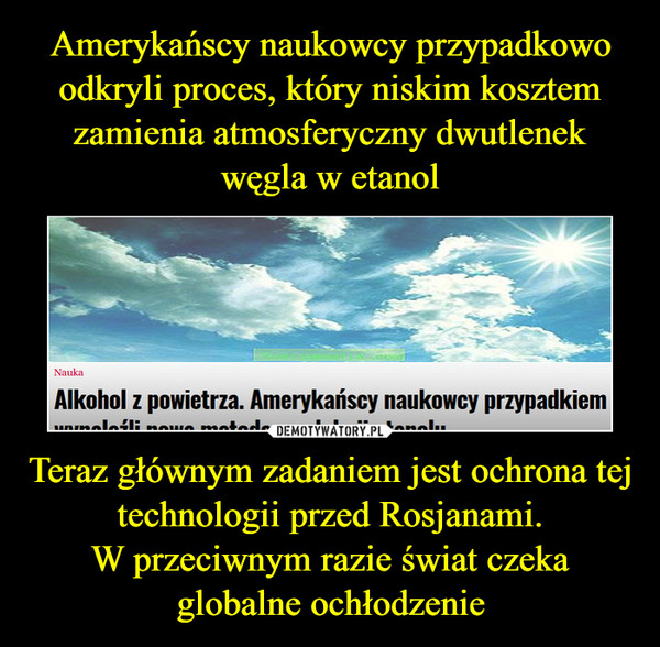 Teraz głównym zadaniem jest ochrona tej technologii przed Rosjanami. W przeciwnym razie świat czeka  globalne ochłodzenie –
