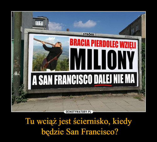Tu wciąż jest ściernisko, kiedy  będzie San Francisco?