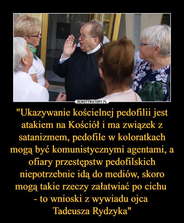 """""""Ukazywanie kościelnej pedofilii jest atakiem na Kościół i ma związek z satanizmem, pedofile w koloratkach mogą być komunistycznymi agentami, a ofiary przestępstw pedofilskich niepotrzebnie idą do mediów, skoro mogą takie rzeczy załatwiać po cichu - to wnioski z wywiadu ojca Tadeusza Rydzyka"""" –"""