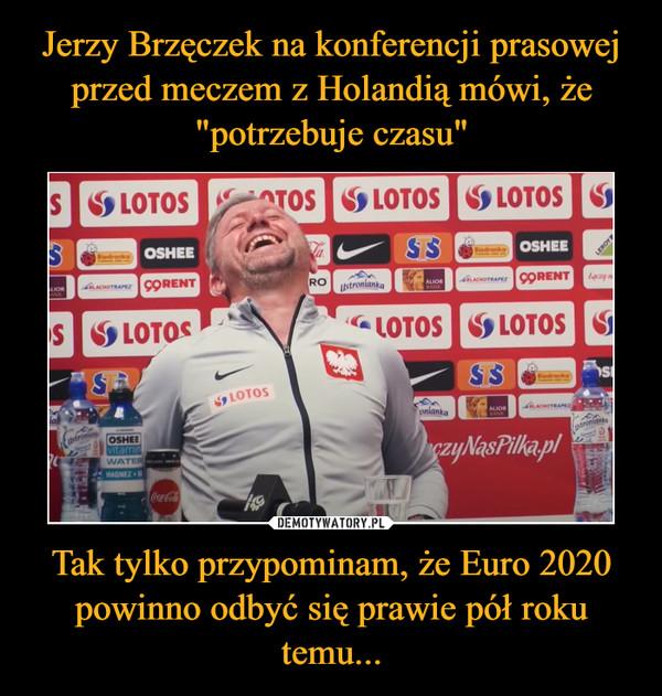 Tak tylko przypominam, że Euro 2020 powinno odbyć się prawie pół roku temu... –