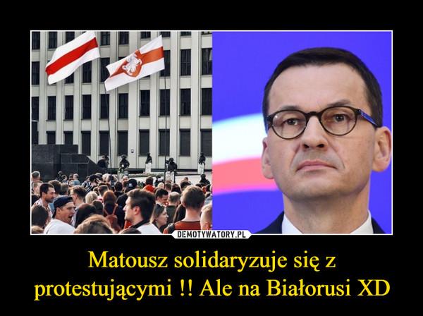 Matousz solidaryzuje się z protestującymi !! Ale na Białorusi XD –