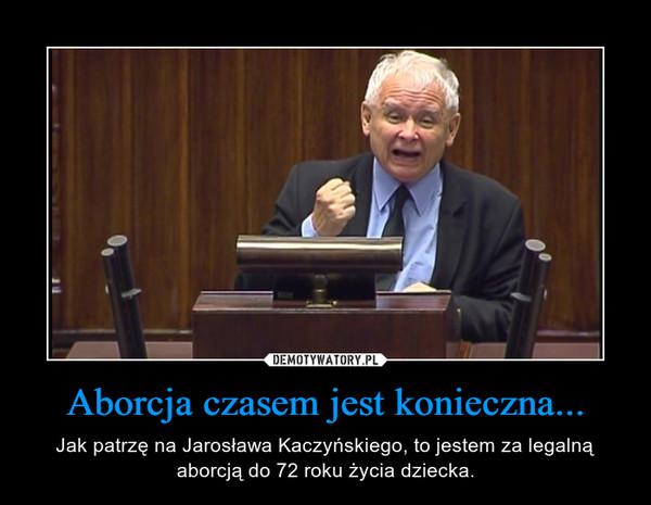 Aborcja czasem jest konieczna... – Jak patrzę na Jarosława Kaczyńskiego, to jestem za legalną aborcją do 72 roku życia dziecka.