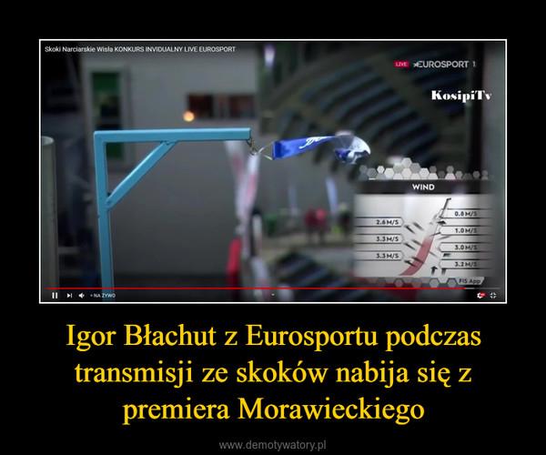 Igor Błachut z Eurosportu podczas transmisji ze skoków nabija się z premiera Morawieckiego –