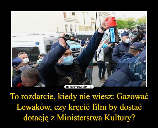 To rozdarcie, kiedy nie wiesz: Gazować Lewaków, czy kręcić film by dostać dotację z Ministerstwa Kultury? –