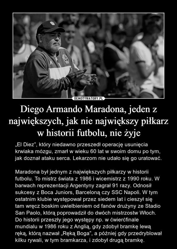 """Diego Armando Maradona, jeden z największych, jak nie największy piłkarz w historii futbolu, nie żyje – """"El Diez"""", który niedawno przeszedł operację usunięcia krwiaka mózgu, zmarł w wieku 60 lat w swoim domu po tym, jak doznał ataku serca. Lekarzom nie udało się go uratować.Maradona był jednym z największych piłkarzy w historii futbolu. To mistrz świata z 1986 i wicemistrz z 1990 roku. W barwach reprezentacji Argentyny zagrał 91 razy. Odnosił sukcesy z Boca Juniors, Barceloną czy SSC Napoli. W tym ostatnim klubie występował przez siedem lat i cieszył się tam wręcz boskim uwielbieniem od fanów drużyny ze Stadio San Paolo, którą poprowadził do dwóch mistrzostw Włoch. Do historii przeszły jego występy np. w ćwierćfinale mundialu w 1986 roku z Anglią, gdy zdobył bramkę lewą ręką, którą nazwał """"Ręką Boga"""", a później gdy przedryblował kilku rywali, w tym bramkarza, i zdobył drugą bramkę."""