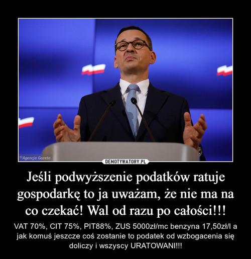 Jeśli podwyższenie podatków ratuje gospodarkę to ja uważam, że nie ma na co czekać! Wal od razu po całości!!!