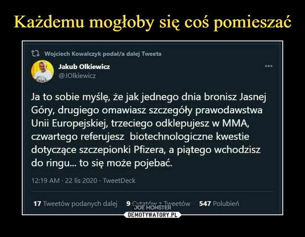 –  tl Wojciech Kowalczyk podał/a dalej TweetaJakub Olkiewicz<g>JOIkiewiczJa to sobie myślę, że jak jednego dnia bronisz JasnejGóry, drugiego omawiasz szczegóły prawodawstwaUnii Europejskiej, trzeciego odklepujesz w MMA,czwartego referujesz biotechnologiczne kwestiedotyczące szczepionki Pfizera, a piątego wchodziszdo ringu... to się może pojebać.12:19 AM - 22 lis 2020 • TweetDeck