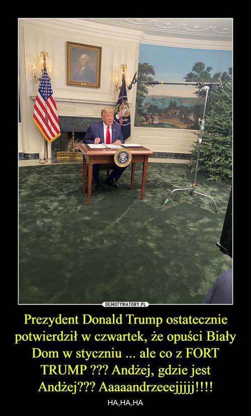 Prezydent Donald Trump ostatecznie potwierdził w czwartek, że opuści Biały Dom w styczniu ... ale co z FORT TRUMP ??? Andżej, gdzie jest Andżej??? Aaaaandrzeeejjjjj!!!!