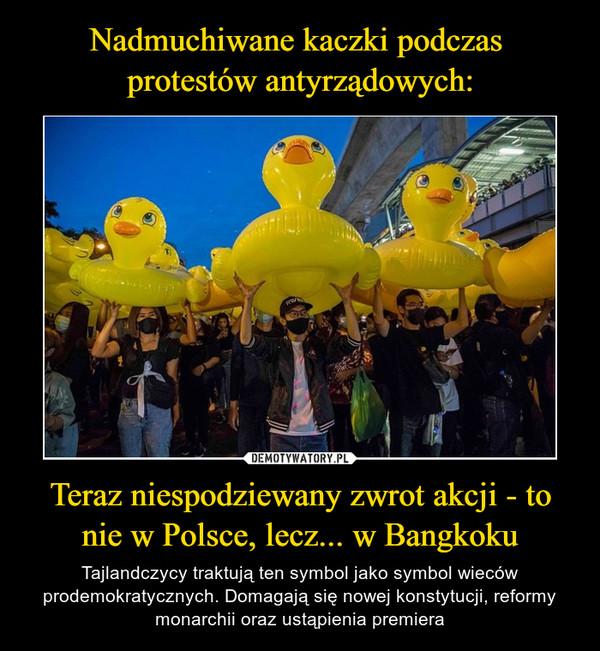Teraz niespodziewany zwrot akcji - to nie w Polsce, lecz... w Bangkoku – Tajlandczycy traktują ten symbol jako symbol wieców prodemokratycznych. Domagają się nowej konstytucji, reformy monarchii oraz ustąpienia premiera