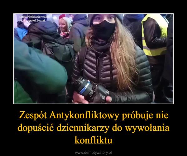 Zespót Antykonfliktowy próbuje nie dopuścić dziennikarzy do wywołania konfliktu –