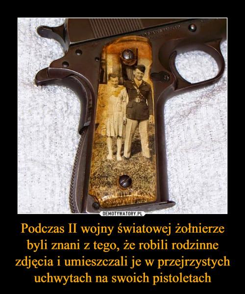 Podczas II wojny światowej żołnierze byli znani z tego, że robili rodzinne zdjęcia i umieszczali je w przejrzystych uchwytach na swoich pistoletach