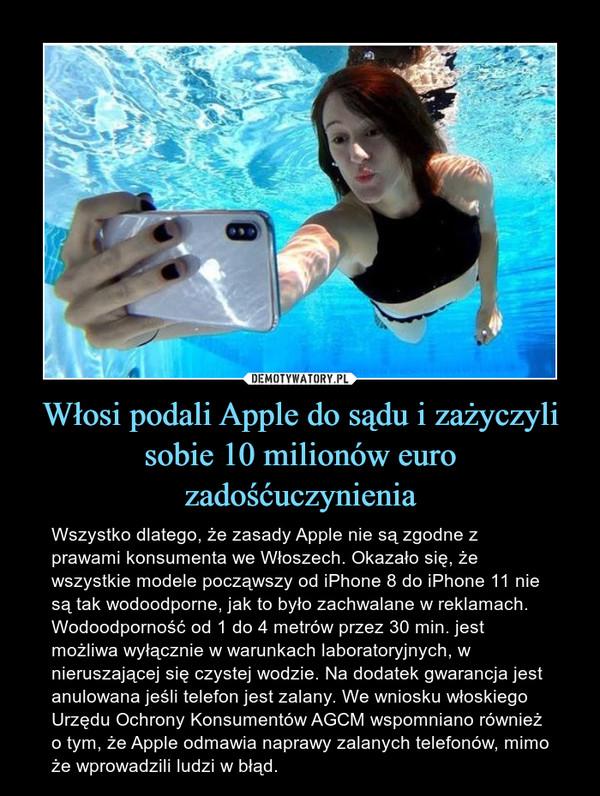Włosi podali Apple do sądu i zażyczyli sobie 10 milionów euro zadośćuczynienia – Wszystko dlatego, że zasady Apple nie są zgodne z prawami konsumenta we Włoszech. Okazało się, że wszystkie modele począwszy od iPhone 8 do iPhone 11 nie są tak wodoodporne, jak to było zachwalane w reklamach. Wodoodporność od 1 do 4 metrów przez 30 min. jest możliwa wyłącznie w warunkach laboratoryjnych, w nieruszającej się czystej wodzie. Na dodatek gwarancja jest anulowana jeśli telefon jest zalany. We wniosku włoskiego Urzędu Ochrony Konsumentów AGCM wspomniano również o tym, że Apple odmawia naprawy zalanych telefonów, mimo że wprowadzili ludzi w błąd.