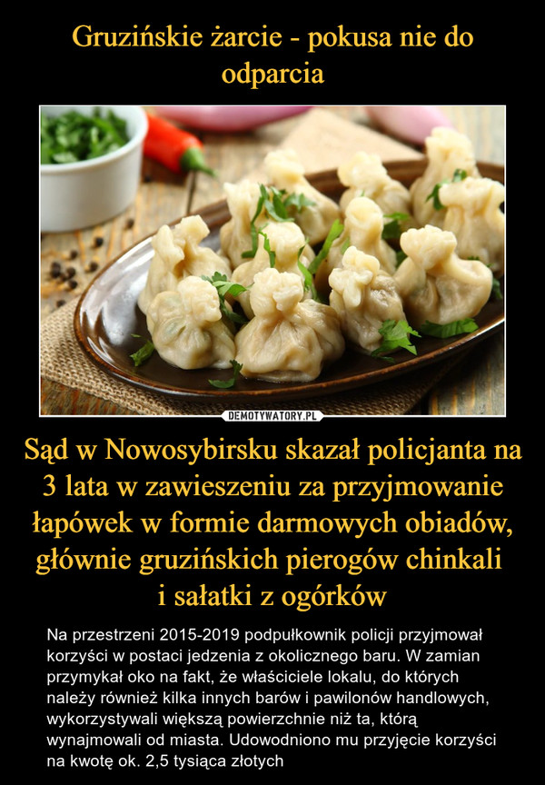 Sąd w Nowosybirsku skazał policjanta na 3 lata w zawieszeniu za przyjmowanie łapówek w formie darmowych obiadów, głównie gruzińskich pierogów chinkali i sałatki z ogórków – Na przestrzeni 2015-2019 podpułkownik policji przyjmował korzyści w postaci jedzenia z okolicznego baru. W zamian przymykał oko na fakt, że właściciele lokalu, do których należy również kilka innych barów i pawilonów handlowych, wykorzystywali większą powierzchnie niż ta, którą wynajmowali od miasta. Udowodniono mu przyjęcie korzyści na kwotę ok. 2,5 tysiąca złotych